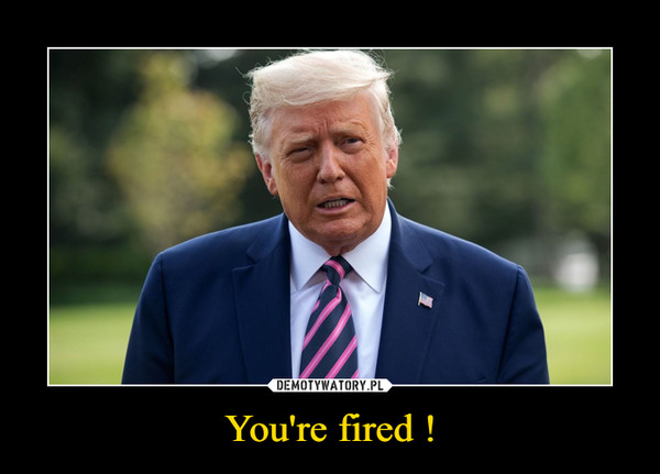 You're fired ! –