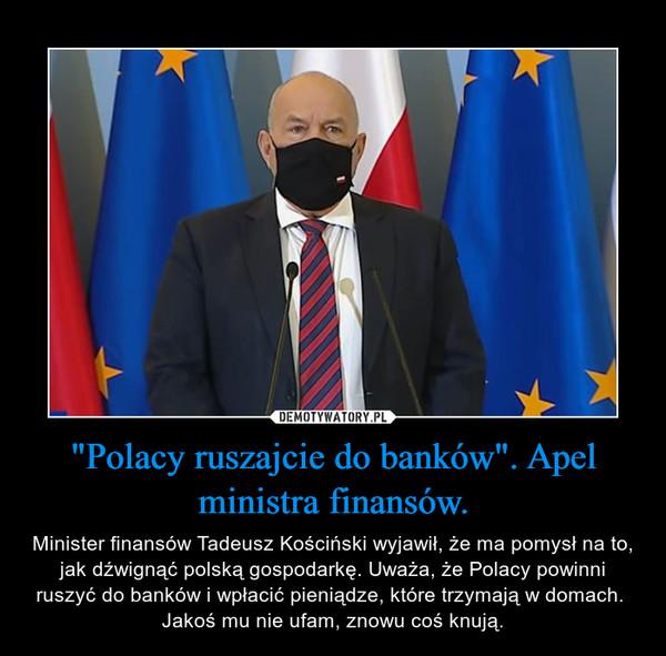 """""""Polacy ruszajcie do banków"""". Apel ministra finansów. – Minister finansów Tadeusz Kościński wyjawił, że ma pomysł na to, jak dźwignąć polską gospodarkę. Uważa, że Polacy powinni ruszyć do banków i wpłacić pieniądze, które trzymają w domach. Jakoś mu nie ufam, znowu coś knują."""
