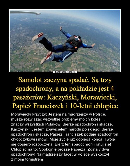 Samolot zaczyna spadać. Są trzy spadochrony, a na pokładzie jest 4 pasażerów: Kaczyński, Morawiecki, Papież Franciszek i 10-letni chłopiec