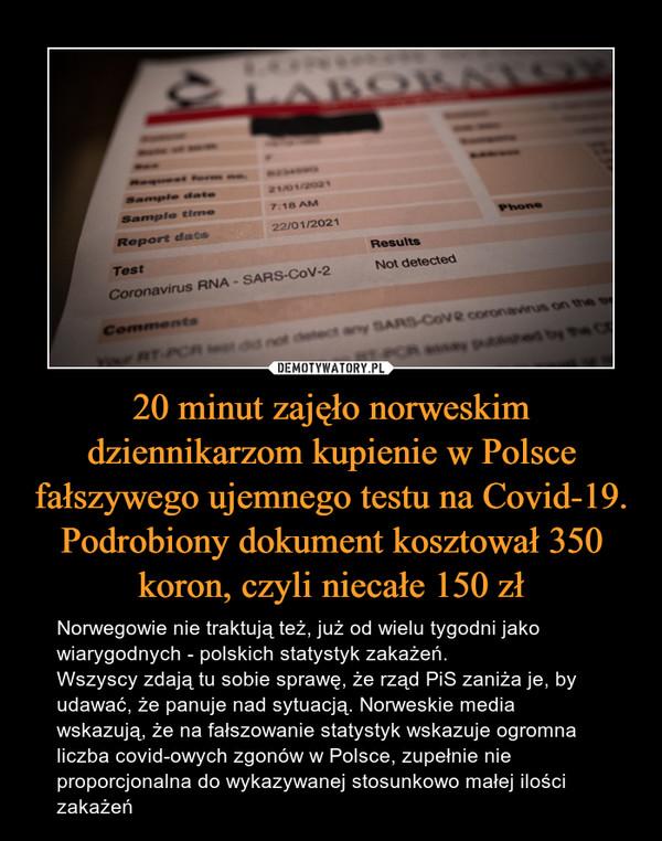 20 minut zajęło norweskim dziennikarzom kupienie w Polsce fałszywego ujemnego testu na Covid-19. Podrobiony dokument kosztował 350 koron, czyli niecałe 150 zł – Norwegowie nie traktują też, już od wielu tygodni jako wiarygodnych - polskich statystyk zakażeń. Wszyscy zdają tu sobie sprawę, że rząd PiS zaniża je, by udawać, że panuje nad sytuacją. Norweskie media wskazują, że na fałszowanie statystyk wskazuje ogromna liczba covid-owych zgonów w Polsce, zupełnie nie proporcjonalna do wykazywanej stosunkowo małej ilości zakażeń