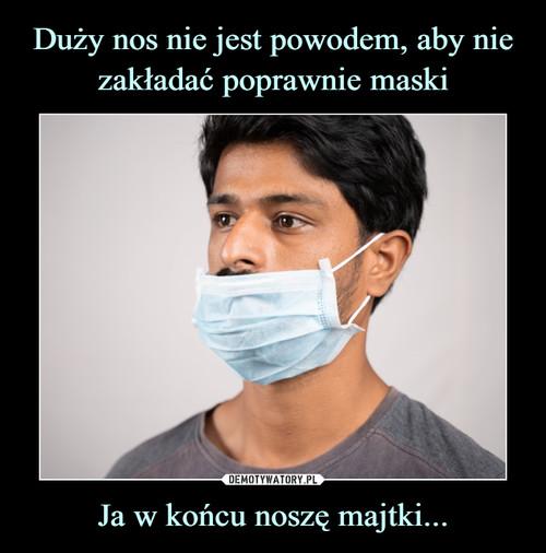 Duży nos nie jest powodem, aby nie zakładać poprawnie maski Ja w końcu noszę majtki...