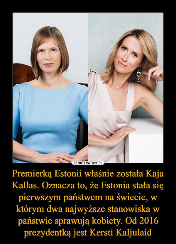 Premierką Estonii właśnie została Kaja Kallas. Oznacza to, że Estonia stała się pierwszym państwem na świecie, w którym dwa najwyższe stanowiska w państwie sprawują kobiety. Od 2016 prezydentką jest Kersti Kaljulaid –