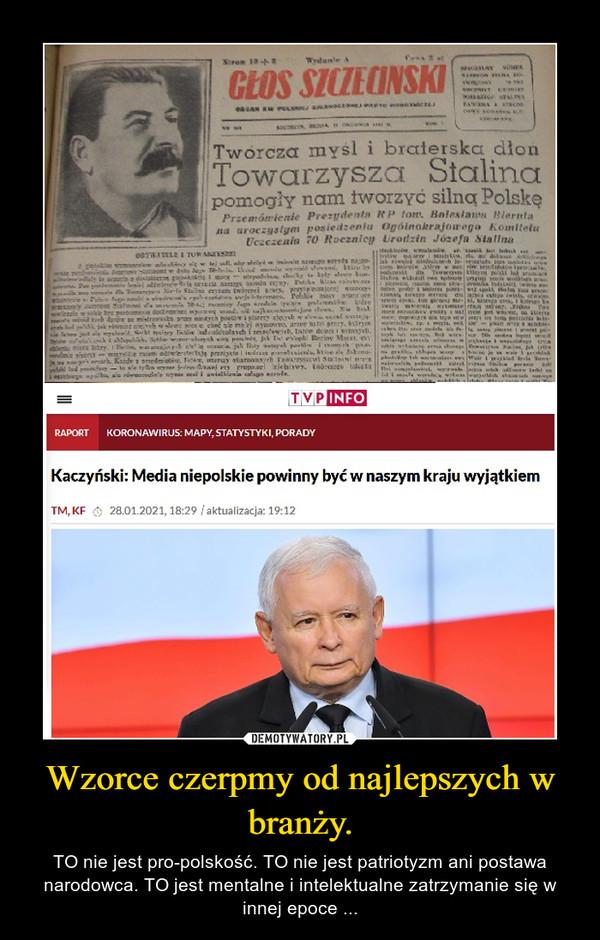 Wzorce czerpmy od najlepszych w branży. – TO nie jest pro-polskość. TO nie jest patriotyzm ani postawa narodowca. TO jest mentalne i intelektualne zatrzymanie się w innej epoce ...