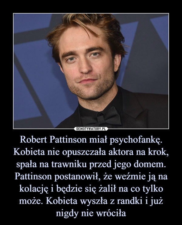 Robert Pattinson miał psychofankę. Kobieta nie opuszczała aktora na krok, spała na trawniku przed jego domem. Pattinson postanowił, że weźmie ją na kolację i będzie się żalił na co tylko może. Kobieta wyszła z randki i już nigdy nie wróciła –