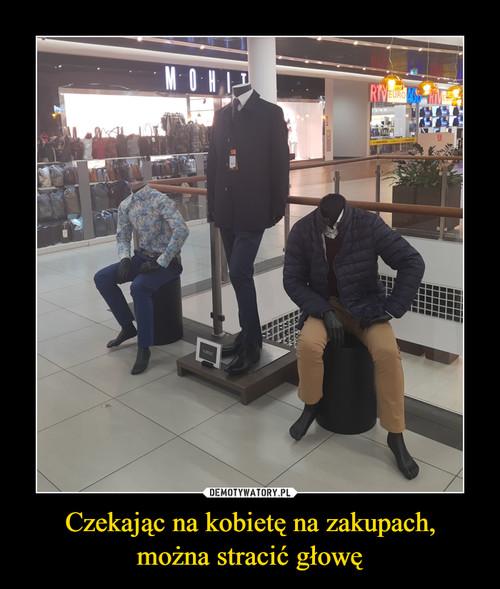 Czekając na kobietę na zakupach, można stracić głowę