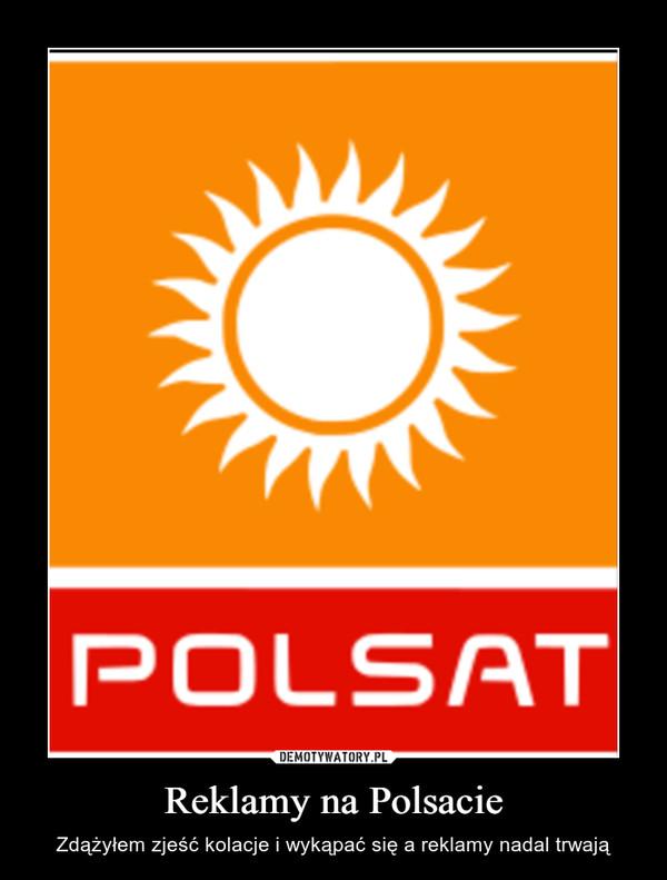 Reklamy na Polsacie – Zdążyłem zjeść kolacje i wykąpać się a reklamy nadal trwają