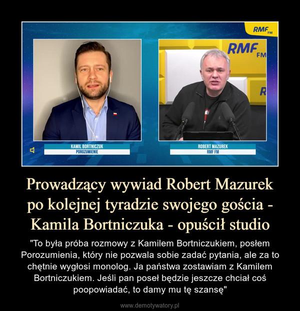 """Prowadzący wywiad Robert Mazurekpo kolejnej tyradzie swojego gościa - Kamila Bortniczuka - opuścił studio – """"To była próba rozmowy z Kamilem Bortniczukiem, posłem Porozumienia, który nie pozwala sobie zadać pytania, ale za to chętnie wygłosi monolog. Ja państwa zostawiam z Kamilem Bortniczukiem. Jeśli pan poseł będzie jeszcze chciał coś poopowiadać, to damy mu tę szansę"""""""