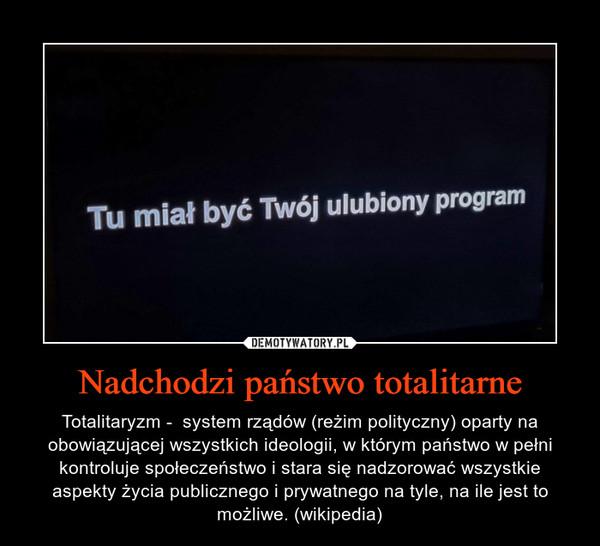 Nadchodzi państwo totalitarne – Totalitaryzm -  system rządów (reżim polityczny) oparty na obowiązującej wszystkich ideologii, w którym państwo w pełni kontroluje społeczeństwo i stara się nadzorować wszystkie aspekty życia publicznego i prywatnego na tyle, na ile jest to możliwe. (wikipedia)