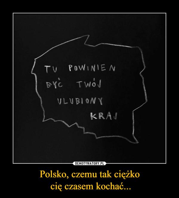 Polsko, czemu tak ciężko cię czasem kochać... –