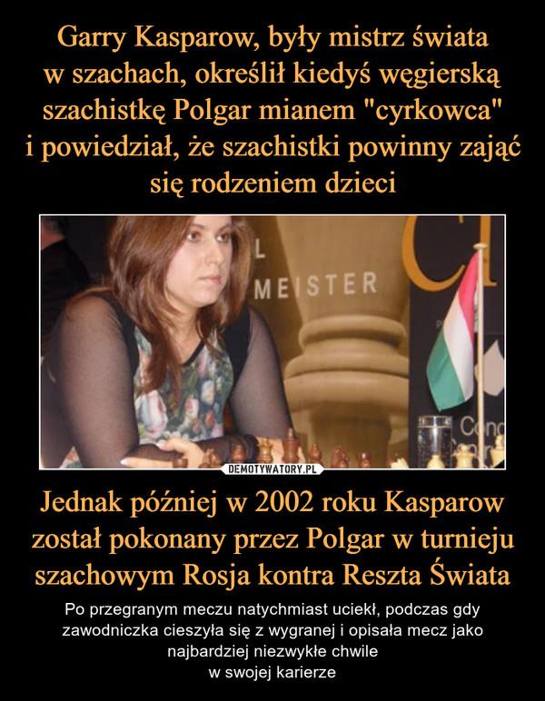 Jednak później w 2002 roku Kasparow został pokonany przez Polgar w turnieju szachowym Rosja kontra Reszta Świata – Po przegranym meczu natychmiast uciekł, podczas gdy zawodniczka cieszyła się z wygranej i opisała mecz jako najbardziej niezwykłe chwilew swojej karierze
