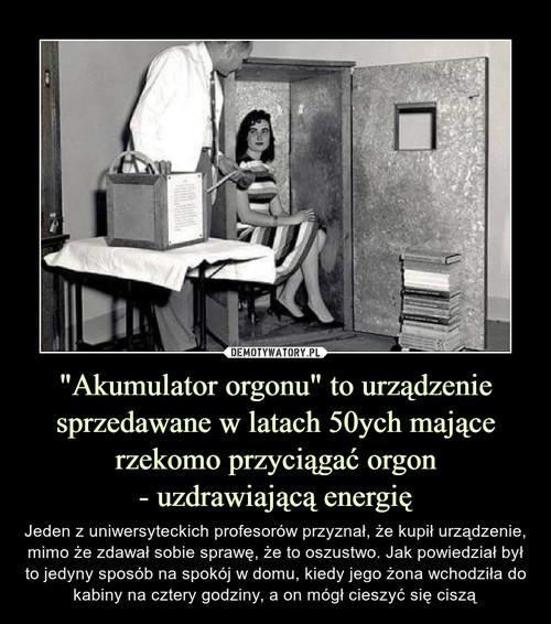 """""""Akumulator orgonu"""" to urządzenie sprzedawane w latach 50ych mające rzekomo przyciągać orgon - uzdrawiającą energię"""