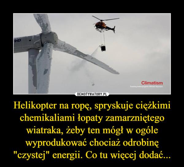 """Helikopter na ropę, spryskuje ciężkimi chemikaliami łopaty zamarzniętego wiatraka, żeby ten mógł w ogóle wyprodukować chociaż odrobinę """"czystej"""" energii. Co tu więcej dodać... –"""