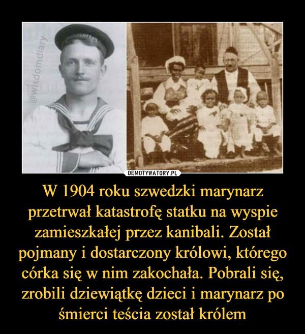 W 1904 roku szwedzki marynarz przetrwał katastrofę statku na wyspie zamieszkałej przez kanibali. Został pojmany i dostarczony królowi, którego córka się w nim zakochała. Pobrali się, zrobili dziewiątkę dzieci i marynarz po śmierci teścia został królem –