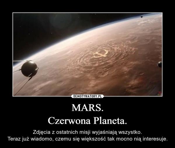 MARS.Czerwona Planeta. – Zdjęcia z ostatnich misji wyjaśniają wszystko.Teraz już wiadomo, czemu się większość tak mocno nią interesuje.