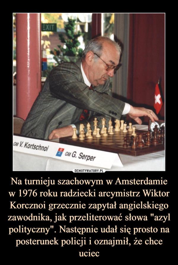 """Na turnieju szachowym w Amsterdamie w 1976 roku radziecki arcymistrz Wiktor Korcznoi grzecznie zapytał angielskiego zawodnika, jak przeliterować słowa """"azyl polityczny"""". Następnie udał się prosto na posterunek policji i oznajmił, że chce uciec –"""