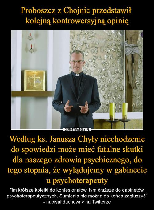 Proboszcz z Chojnic przedstawił  kolejną kontrowersyjną opinię Według ks. Janusza Chyły niechodzenie do spowiedzi może mieć fatalne skutki dla naszego zdrowia psychicznego, do tego stopnia, że wylądujemy w gabinecie u psychoterapeuty