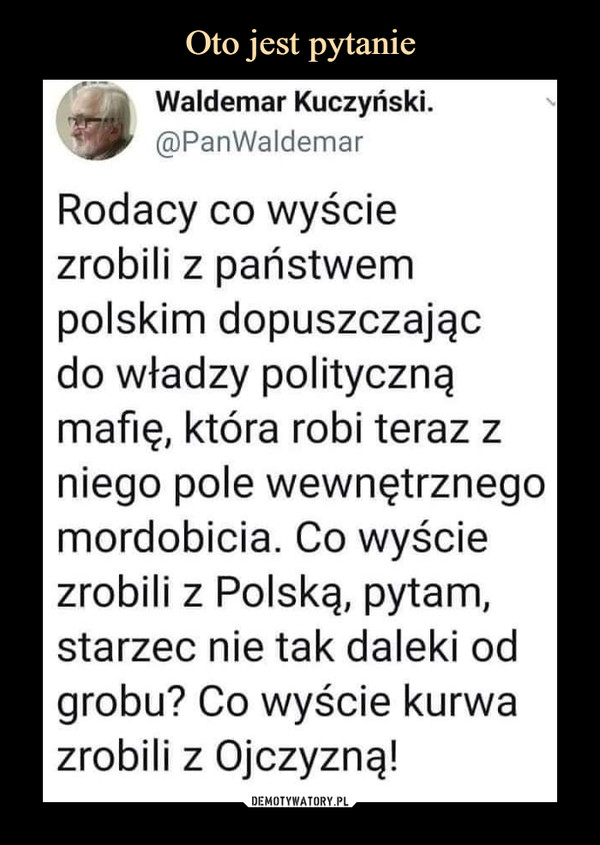 –  Waldemar Kuczyński.@PanWaldemarRodacy co wyściezrobili z państwempolskim dopuszczającdo władzy politycznąmafię, która robi teraz zniego pole wewnętrznegomordobicia. Co wyściezrobili z Polską, pytam,starzec nie tak daleki odgrobu? Co wyście kurwazrobili z Ojczyzną!
