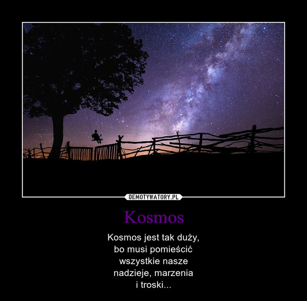 Kosmos – Kosmos jest tak duży,bo musi pomieścićwszystkie naszenadzieje, marzeniai troski...