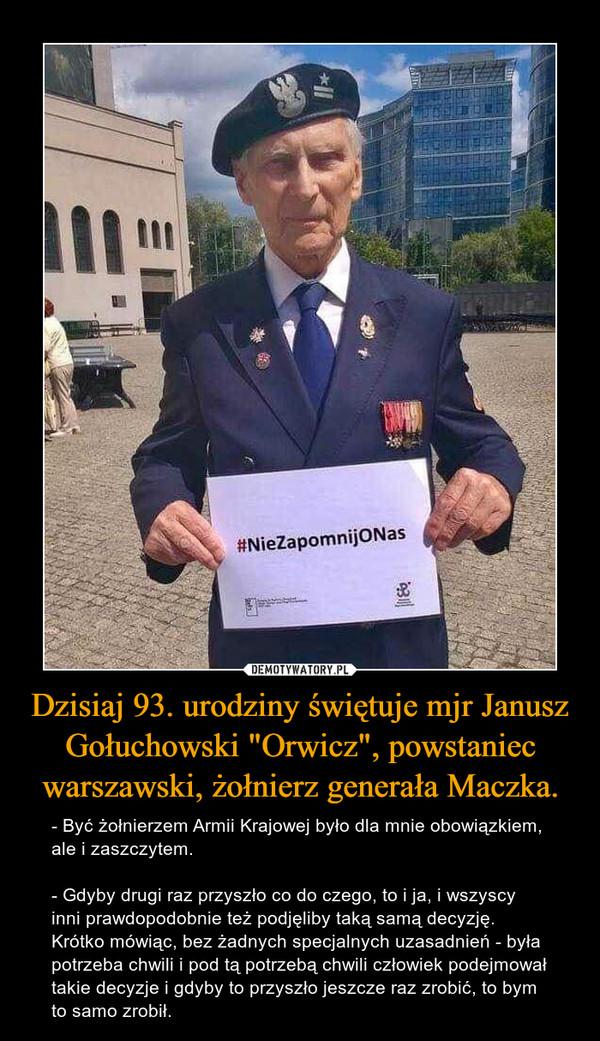 """Dzisiaj 93. urodziny świętuje mjr Janusz Gołuchowski """"Orwicz"""", powstaniec warszawski, żołnierz generała Maczka. – - Być żołnierzem Armii Krajowej było dla mnie obowiązkiem, ale i zaszczytem.- Gdyby drugi raz przyszło co do czego, to i ja, i wszyscy inni prawdopodobnie też podjęliby taką samą decyzję. Krótko mówiąc, bez żadnych specjalnych uzasadnień - była potrzeba chwili i pod tą potrzebą chwili człowiek podejmował takie decyzje i gdyby to przyszło jeszcze raz zrobić, to bym to samo zrobił."""