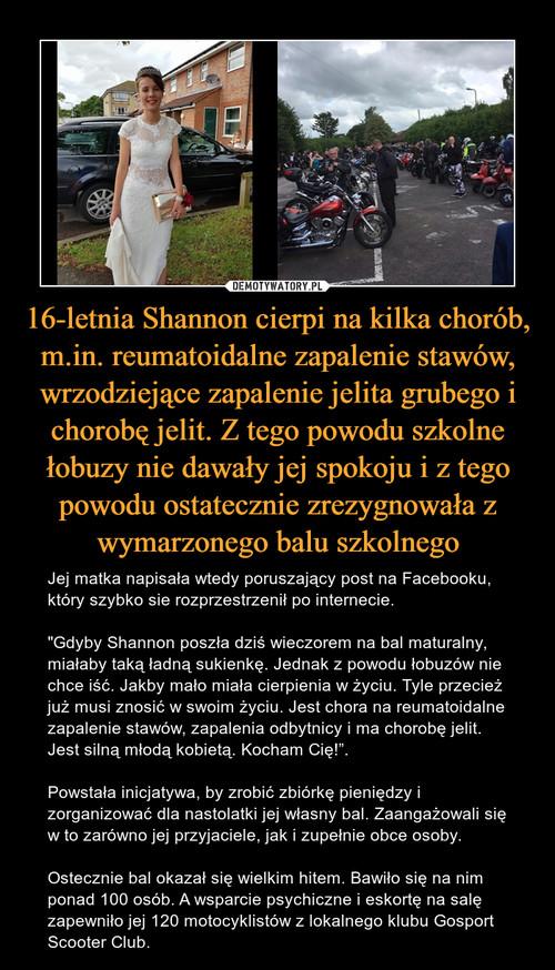 16-letnia Shannon cierpi na kilka chorób, m.in. reumatoidalne zapalenie stawów, wrzodziejące zapalenie jelita grubego i chorobę jelit. Z tego powodu szkolne łobuzy nie dawały jej spokoju i z tego powodu ostatecznie zrezygnowała z wymarzonego balu szkolnego
