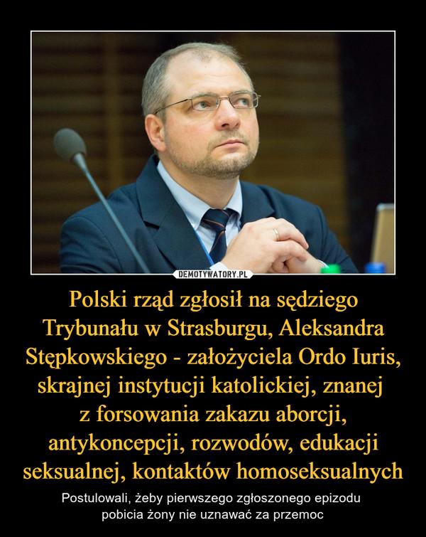 Polski rząd zgłosił na sędziego Trybunału w Strasburgu, Aleksandra Stępkowskiego - założyciela Ordo Iuris, skrajnej instytucji katolickiej, znanej z forsowania zakazu aborcji, antykoncepcji, rozwodów, edukacji seksualnej, kontaktów homoseksualnych – Postulowali, żeby pierwszego zgłoszonego epizodu pobicia żony nie uznawać za przemoc