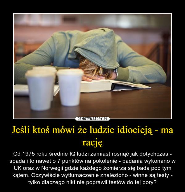 Jeśli ktoś mówi że ludzie idiocieją - ma rację – Od 1975 roku średnie IQ ludzi zamiast rosnąć jak dotychczas - spada i to nawet o 7 punktów na pokolenie - badania wykonano w UK oraz w Norwegii gdzie każdego żołnierza się bada pod tym kątem. Oczywiście wytłumaczenie znaleziono - winne są testy - tylko dlaczego nikt nie poprawił testów do tej pory?