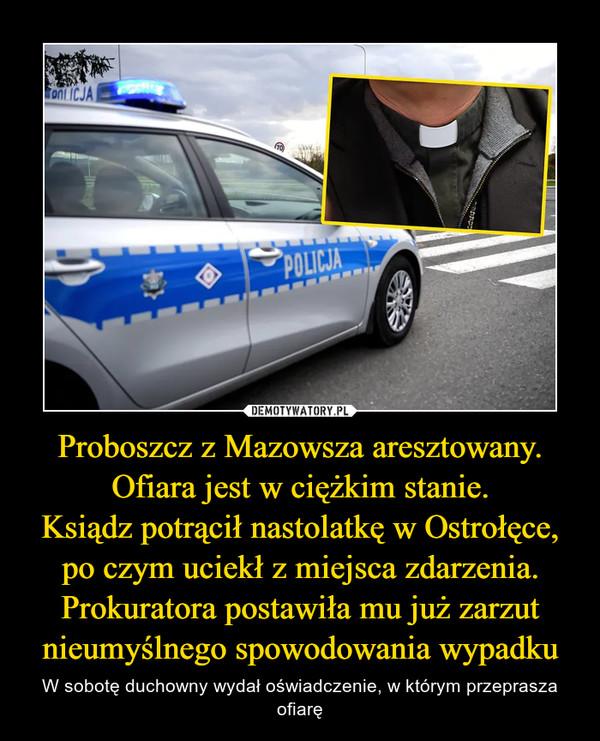 Proboszcz z Mazowsza aresztowany. Ofiara jest w ciężkim stanie.Ksiądz potrącił nastolatkę w Ostrołęce, po czym uciekł z miejsca zdarzenia. Prokuratora postawiła mu już zarzut nieumyślnego spowodowania wypadku – W sobotę duchowny wydał oświadczenie, w którym przeprasza ofiarę