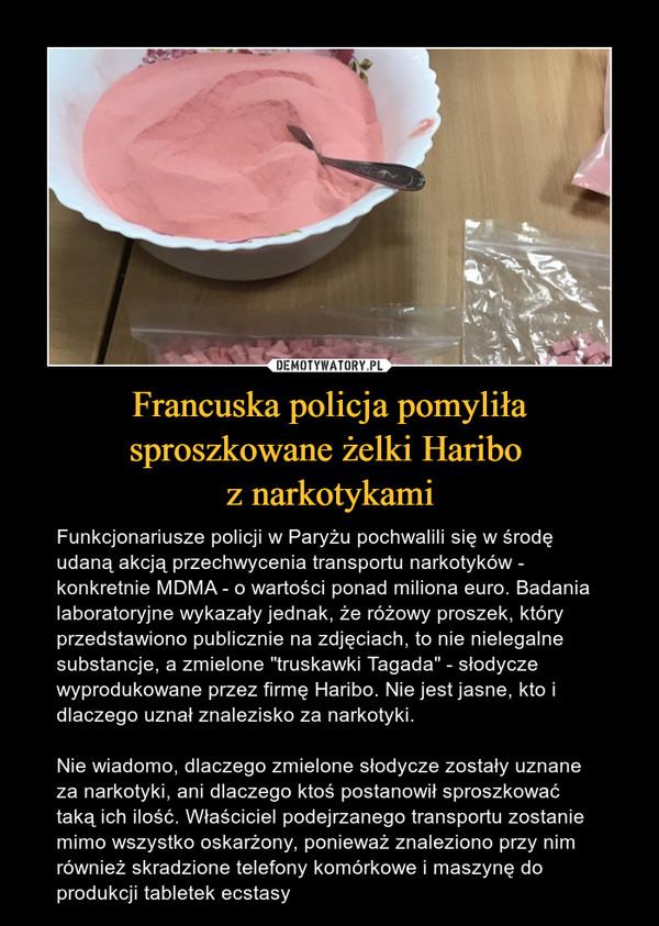 """Francuska policja pomyliła sproszkowane żelki Haribo z narkotykami – Funkcjonariusze policji w Paryżu pochwalili się w środę udaną akcją przechwycenia transportu narkotyków - konkretnie MDMA - o wartości ponad miliona euro. Badania laboratoryjne wykazały jednak, że różowy proszek, który przedstawiono publicznie na zdjęciach, to nie nielegalne substancje, a zmielone """"truskawki Tagada"""" - słodycze wyprodukowane przez firmę Haribo. Nie jest jasne, kto i dlaczego uznał znalezisko za narkotyki. Nie wiadomo, dlaczego zmielone słodycze zostały uznane za narkotyki, ani dlaczego ktoś postanowił sproszkować taką ich ilość. Właściciel podejrzanego transportu zostanie mimo wszystko oskarżony, ponieważ znaleziono przy nim również skradzione telefony komórkowe i maszynę do produkcji tabletek ecstasy"""