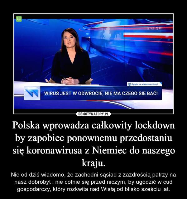 Polska wprowadza całkowity lockdown by zapobiec ponownemu przedostaniu się koronawirusa z Niemiec do naszego kraju. – Nie od dziś wiadomo, że zachodni sąsiad z zazdrością patrzy na nasz dobrobyt i nie cofnie się przed niczym, by ugodzić w cud gospodarczy, który rozkwita nad Wisłą od blisko sześciu lat.