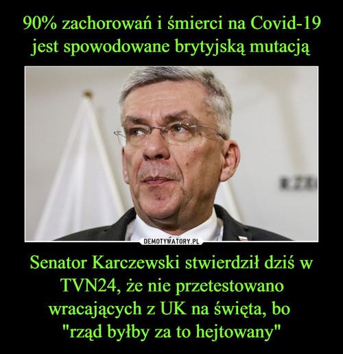 """90% zachorowań i śmierci na Covid-19 jest spowodowane brytyjską mutacją Senator Karczewski stwierdził dziś w TVN24, że nie przetestowano wracających z UK na święta, bo  """"rząd byłby za to hejtowany"""""""