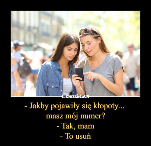 - Jakby pojawiły się kłopoty...  masz mój numer? - Tak, mam - To usuń