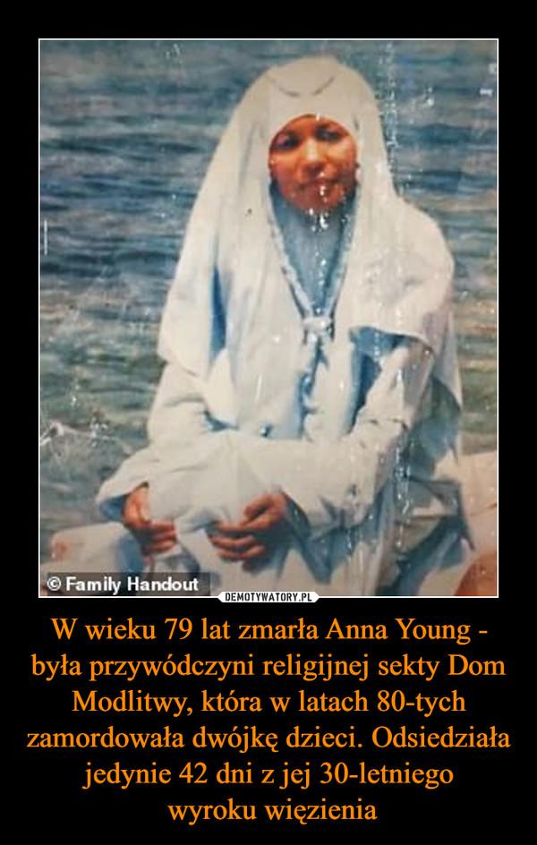 W wieku 79 lat zmarła Anna Young - była przywódczyni religijnej sekty Dom Modlitwy, która w latach 80-tych zamordowała dwójkę dzieci. Odsiedziała jedynie 42 dni z jej 30-letniego wyroku więzienia –