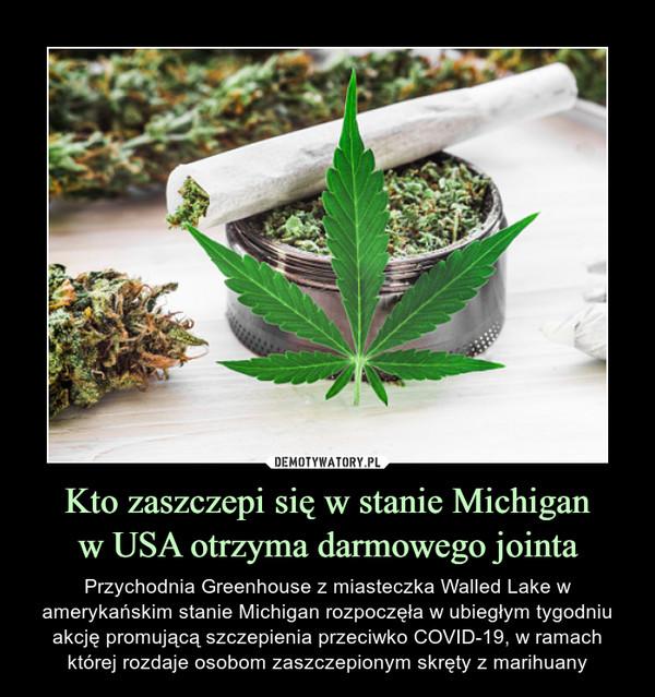 Kto zaszczepi się w stanie Michiganw USA otrzyma darmowego jointa – Przychodnia Greenhouse z miasteczka Walled Lake w amerykańskim stanie Michigan rozpoczęła w ubiegłym tygodniu akcję promującą szczepienia przeciwko COVID-19, w ramach której rozdaje osobom zaszczepionym skręty z marihuany