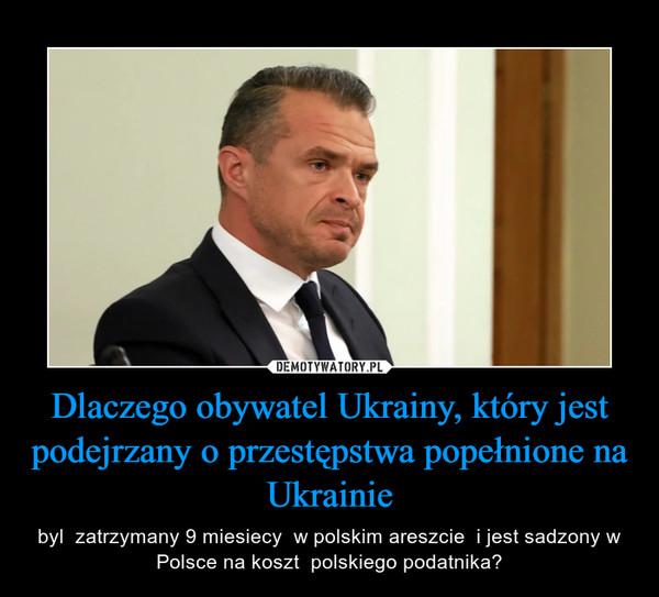 Dlaczego obywatel Ukrainy, który jest podejrzany o przestępstwa popełnione na Ukrainie – byl  zatrzymany 9 miesiecy  w polskim areszcie  i jest sadzony w Polsce na koszt  polskiego podatnika?