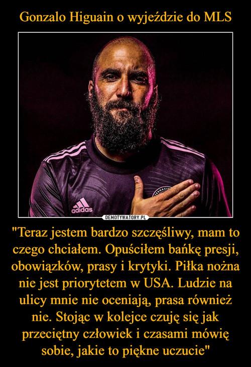 """Gonzalo Higuain o wyjeździe do MLS """"Teraz jestem bardzo szczęśliwy, mam to czego chciałem. Opuściłem bańkę presji, obowiązków, prasy i krytyki. Piłka nożna nie jest priorytetem w USA. Ludzie na ulicy mnie nie oceniają, prasa również nie. Stojąc w kolejce czuję się jak przeciętny człowiek i czasami mówię sobie, jakie to piękne uczucie"""""""