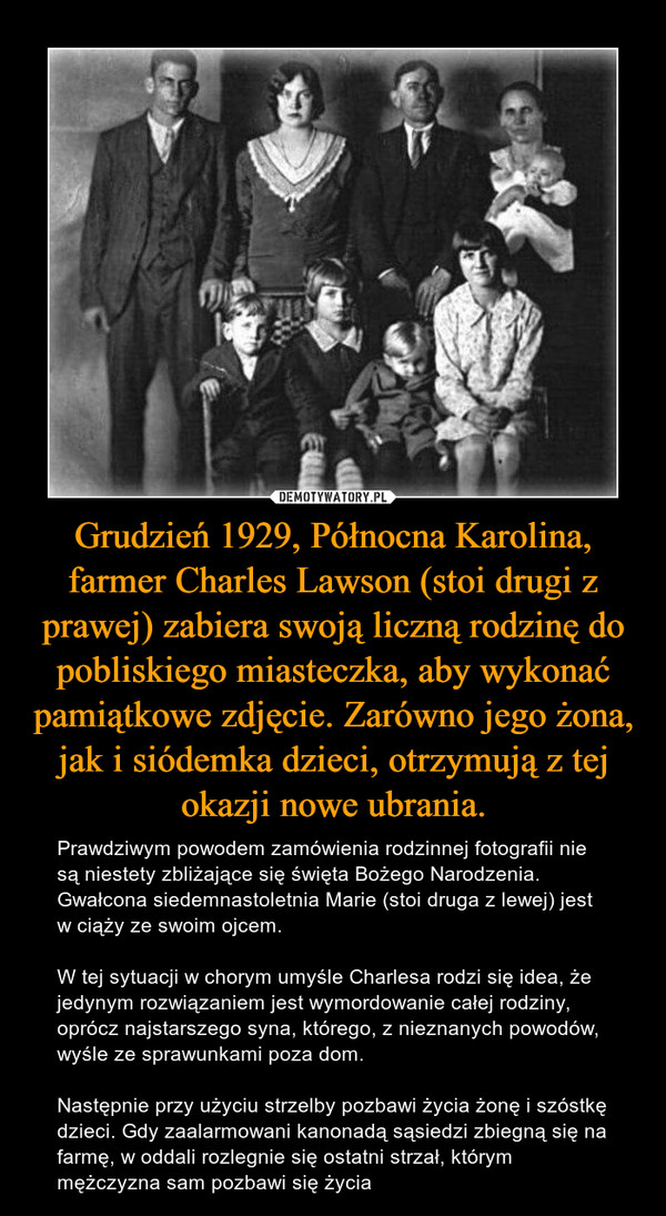 Grudzień 1929, Północna Karolina, farmer Charles Lawson (stoi drugi z prawej) zabiera swoją liczną rodzinę do pobliskiego miasteczka, aby wykonać pamiątkowe zdjęcie. Zarówno jego żona, jak i siódemka dzieci, otrzymują z tej okazji nowe ubrania. – Prawdziwym powodem zamówienia rodzinnej fotografii nie są niestety zbliżające się święta Bożego Narodzenia. Gwałcona siedemnastoletnia Marie (stoi druga z lewej) jest w ciąży ze swoim ojcem. W tej sytuacji w chorym umyśle Charlesa rodzi się idea, że jedynym rozwiązaniem jest wymordowanie całej rodziny, oprócz najstarszego syna, którego, z nieznanych powodów, wyśle ze sprawunkami poza dom. Następnie przy użyciu strzelby pozbawi życia żonę i szóstkę dzieci. Gdy zaalarmowani kanonadą sąsiedzi zbiegną się na farmę, w oddali rozlegnie się ostatni strzał, którym mężczyzna sam pozbawi się życia