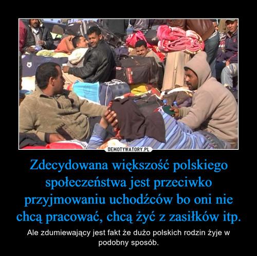 Zdecydowana większość polskiego społeczeństwa jest przeciwko przyjmowaniu uchodźców bo oni nie chcą pracować, chcą żyć z zasiłków itp.