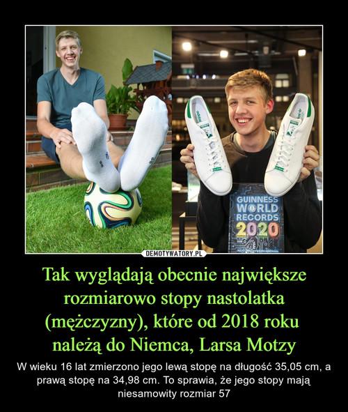 Tak wyglądają obecnie największe rozmiarowo stopy nastolatka (mężczyzny), które od 2018 roku  należą do Niemca, Larsa Motzy