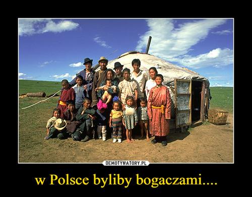 w Polsce byliby bogaczami....