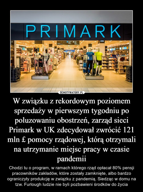 W związku z rekordowym poziomem sprzedaży w pierwszym tygodniu po poluzowaniu obostrzeń, zarząd sieci Primark w UK zdecydował zwrócić 121 mln £ pomocy rządowej, którą otrzymali na utrzymanie miejsc pracy w czasie pandemii