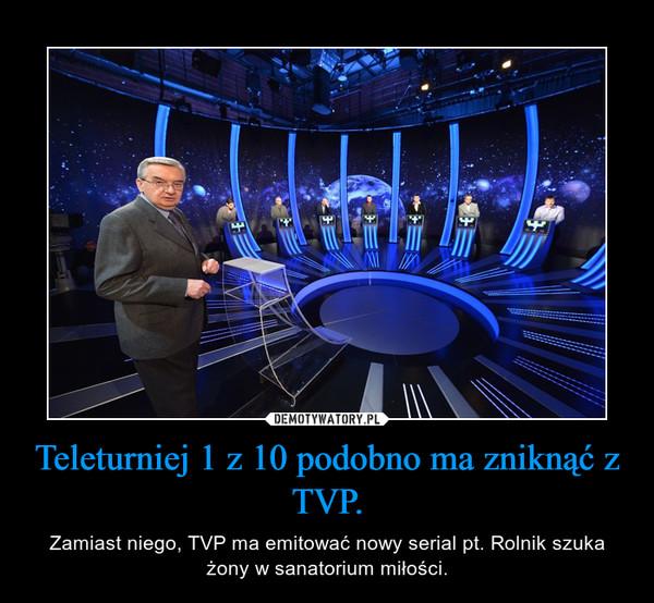 Teleturniej 1 z 10 podobno ma zniknąć z TVP. – Zamiast niego, TVP ma emitować nowy serial pt. Rolnik szuka żony w sanatorium miłości.