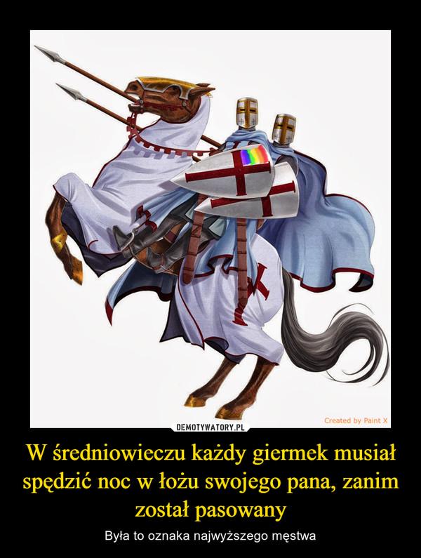W średniowieczu każdy giermek musiał spędzić noc w łożu swojego pana, zanim został pasowany – Była to oznaka najwyższego męstwa