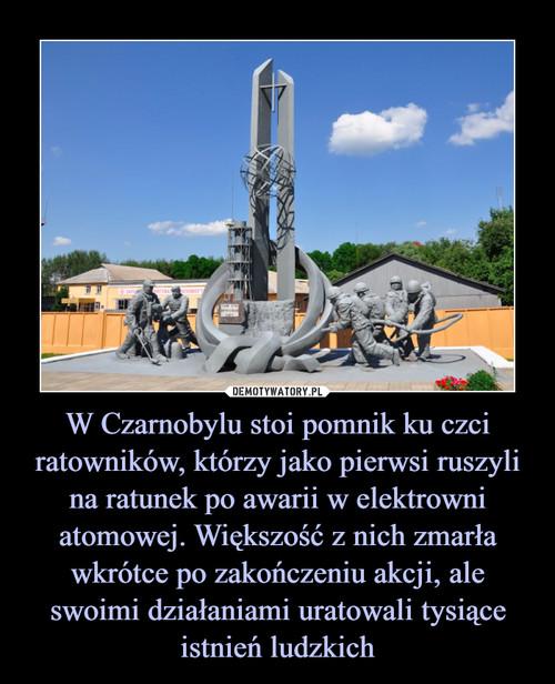 W Czarnobylu stoi pomnik ku czci ratowników, którzy jako pierwsi ruszyli na ratunek po awarii w elektrowni atomowej. Większość z nich zmarła wkrótce po zakończeniu akcji, ale swoimi działaniami uratowali tysiące istnień ludzkich