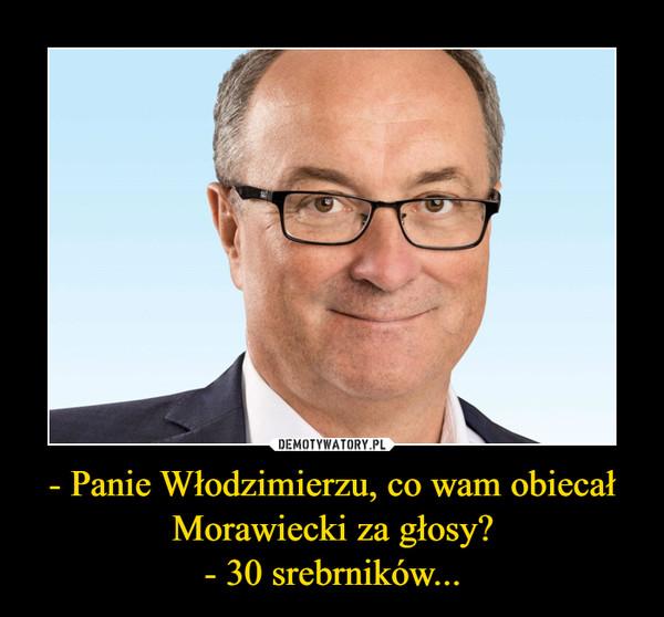 - Panie Włodzimierzu, co wam obiecał Morawiecki za głosy?- 30 srebrników... –
