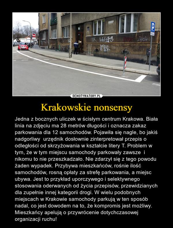 Krakowskie nonsensy – Jedna z bocznych uliczek w ścisłym centrum Krakowa. Biała linia na zdjęciu ma 28 metrów długości i oznacza zakaz parkowania dla 12 samochodów. Pojawiła się nagle, bo jakiś nadgorliwy  urzędnik dosłownie zinterpretował przepis o odległości od skrzyżowania w kształcie litery T. Problem w tym, że w tym miejscu samochody parkowały zawsze  i nikomu to nie przeszkadzało. Nie zdarzył się z tego powodu żaden wypadek. Przybywa mieszkańców, rośnie ilość samochodów, rosną opłaty za strefę parkowania, a miejsc ubywa. Jest to przykład uporczywego i selektywnego stosowania oderwanych od życia przepisów, przewidzianych dla zupełnie innej kategorii drogi. W wielu podobnych miejscach w Krakowie samochody parkują w ten sposób nadal, co jest dowodem na to, że kompromis jest możliwy. Mieszkańcy apelują o przywrócenie dotychczasowej organizacji ruchu!