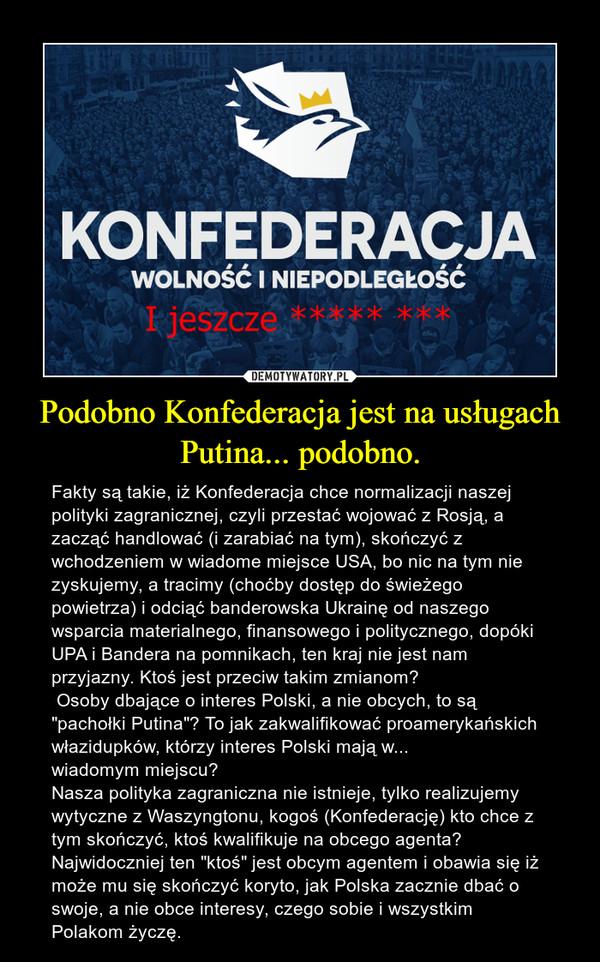 """Podobno Konfederacja jest na usługach Putina... podobno. – Fakty są takie, iż Konfederacja chce normalizacji naszej polityki zagranicznej, czyli przestać wojować z Rosją, a zacząć handlować (i zarabiać na tym), skończyć z wchodzeniem w wiadome miejsce USA, bo nic na tym nie zyskujemy, a tracimy (choćby dostęp do świeżego powietrza) i odciąć banderowska Ukrainę od naszego wsparcia materialnego, finansowego i politycznego, dopóki UPA i Bandera na pomnikach, ten kraj nie jest nam przyjazny. Ktoś jest przeciw takim zmianom? Osoby dbające o interes Polski, a nie obcych, to są """"pachołki Putina""""? To jak zakwalifikować proamerykańskich włazidupków, którzy interes Polski mają w... wiadomym miejscu? Nasza polityka zagraniczna nie istnieje, tylko realizujemy wytyczne z Waszyngtonu, kogoś (Konfederację) kto chce z tym skończyć, ktoś kwalifikuje na obcego agenta? Najwidoczniej ten """"ktoś"""" jest obcym agentem i obawia się iż może mu się skończyć koryto, jak Polska zacznie dbać o swoje, a nie obce interesy, czego sobie i wszystkim Polakom życzę."""
