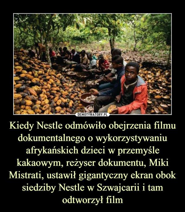Kiedy Nestle odmówiło obejrzenia filmu dokumentalnego o wykorzystywaniu afrykańskich dzieci w przemyśle kakaowym, reżyser dokumentu, Miki Mistrati, ustawił gigantyczny ekran obok siedziby Nestle w Szwajcarii i tam odtworzył film