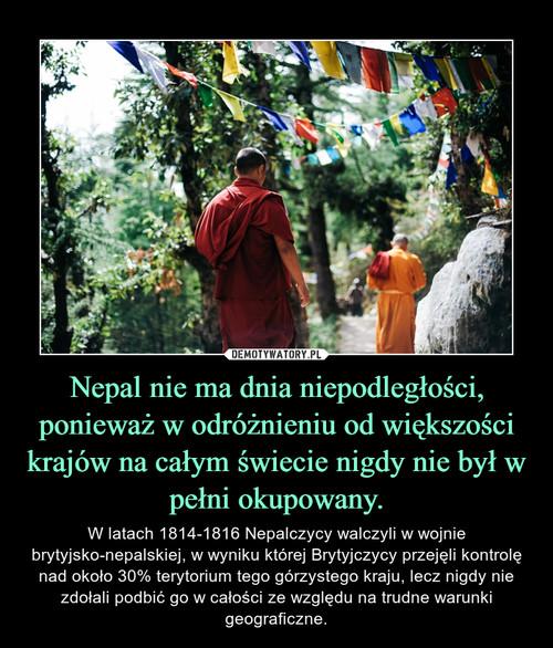 Nepal nie ma dnia niepodległości, ponieważ w odróżnieniu od większości krajów na całym świecie nigdy nie był w pełni okupowany.