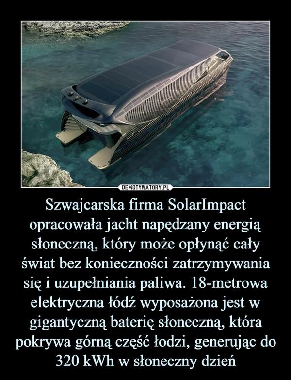Szwajcarska firma SolarImpact opracowała jacht napędzany energią słoneczną, który może opłynąć cały świat bez konieczności zatrzymywania się i uzupełniania paliwa. 18-metrowa elektryczna łódź wyposażona jest w gigantyczną baterię słoneczną, która pokrywa górną część łodzi, generując do 320 kWh w słoneczny dzień –