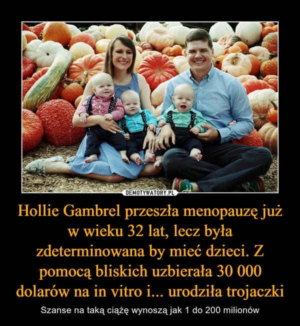 Hollie Gambrel przeszła menopauzę już w wieku 32 lat, lecz była zdeterminowana by mieć dzieci. Z pomocą bliskich uzbierała 30 000 dolarów na in vitro i... urodziła trojaczki